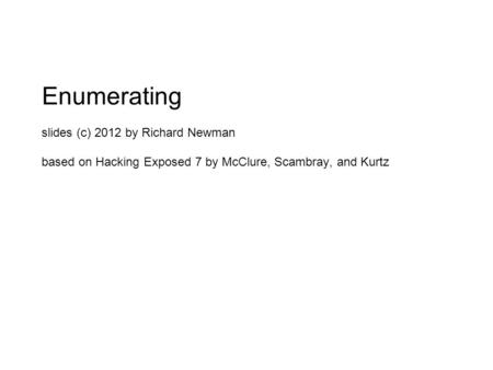 Enumerating slides (c) 2012 by Richard Newman based on Hacking Exposed 7 by McClure, Scambray, and Kurtz.