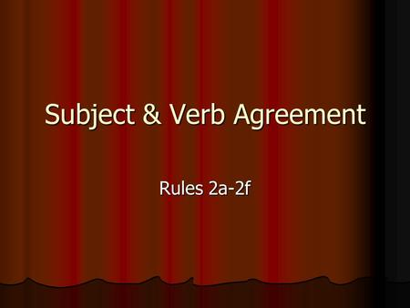 Subject & Verb Agreement Rules 2a-2f. Rule 2a A verb should always agree with its subject in number A verb should always agree with its subject in number.