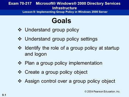 9.1 © 2004 Pearson Education, Inc. Lesson 9: Implementing Group Policy in Windows 2000 Server Exam 70-217 Microsoft® Windows® 2000 Directory Services Infrastructure.