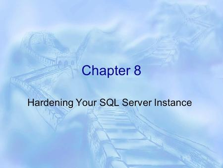 Chapter 8 Hardening Your SQL Server Instance. Hardening  Hardening The process of making your SQL Server Instance more secure  New features Policy based.