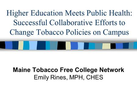 Higher Education Meets Public Health: Successful Collaborative Efforts to Change Tobacco Policies on Campus Maine Tobacco Free College Network Emily Rines,