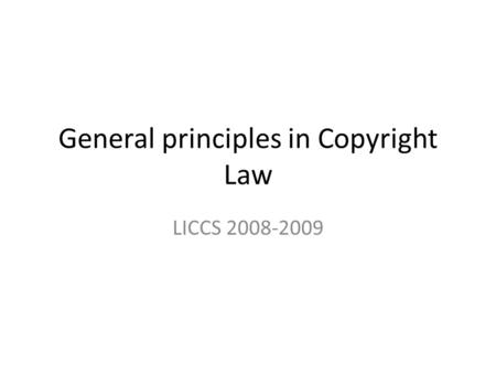 General principles in Copyright Law LICCS 2008-2009.