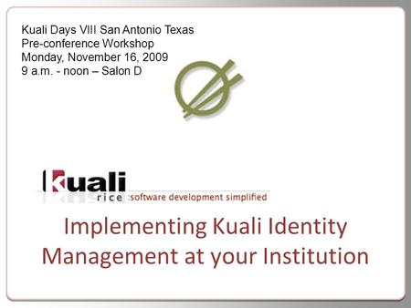 Implementing Kuali Identity Management at your Institution Kuali Days VIII San Antonio Texas Pre-conference Workshop Monday, November 16, 2009 9 a.m. -
