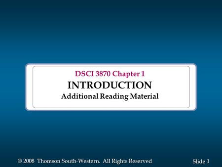 1 1 Slide © 2008 Thomson South-Western. All Rights Reserved DSCI 3870 Chapter 1 INTRODUCTION Additional Reading Material.