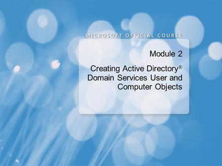 Module 2 Creating Active Directory ® Domain Services User and Computer Objects.