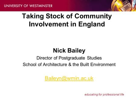 Educating for professional life Taking Stock of Community Involvement in England Nick Bailey Director of Postgraduate Studies School of Architecture &