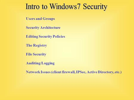 Users and Groups Security Architecture Editing Security Policies The Registry File Security Auditing/Logging Network Issues (client firewall, IPSec, Active.