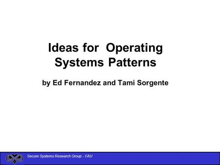 Secure Systems Research Group - FAU Ideas for Operating Systems Patterns by Ed Fernandez and Tami Sorgente.