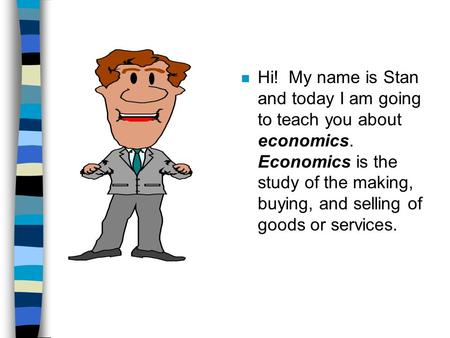 N Hi! My name is Stan and today I am going to teach you about economics. Economics is the study of the making, buying, and selling of goods or services.