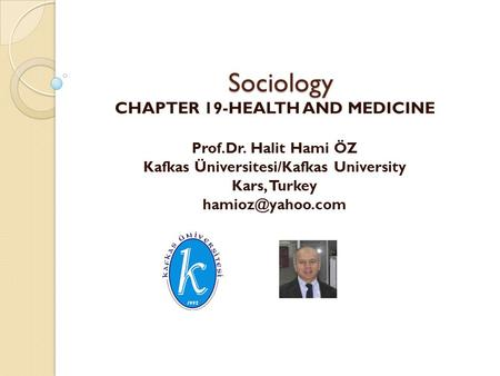 Sociology CHAPTER 19-HEALTH AND MEDICINE Prof.Dr. Halit Hami ÖZ Kafkas Üniversitesi/Kafkas University Kars, Turkey