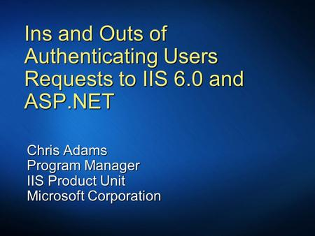 Ins and Outs of Authenticating Users Requests to IIS 6.0 and ASP.NET Chris Adams Program Manager IIS Product Unit Microsoft Corporation.