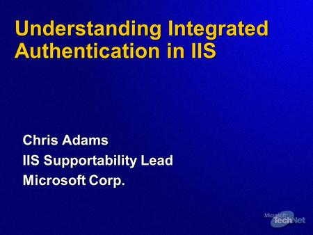 Understanding Integrated Authentication in IIS Chris Adams IIS Supportability Lead Microsoft Corp.