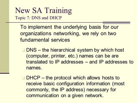 New SA Training Topic 7: DNS and DHCP To implement the underlying basis for our organizations networking, we rely on two fundamental services  DNS – the.
