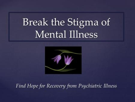 Find Hope for Recovery from Psychiatric Illness Break the Stigma of Mental Illness.