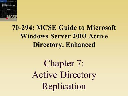 70-294: MCSE Guide to Microsoft Windows Server 2003 Active Directory, Enhanced Chapter 7: Active Directory Replication.