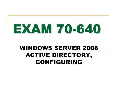 EXAM 70-640 WINDOWS SERVER 2008 <strong>ACTIVE</strong> <strong>DIRECTORY</strong>, CONFIGURING.