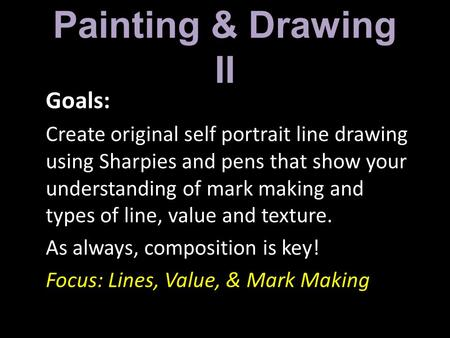 Painting & Drawing II Goals: Create original self portrait line drawing using Sharpies and pens that show your understanding of mark making and types of.