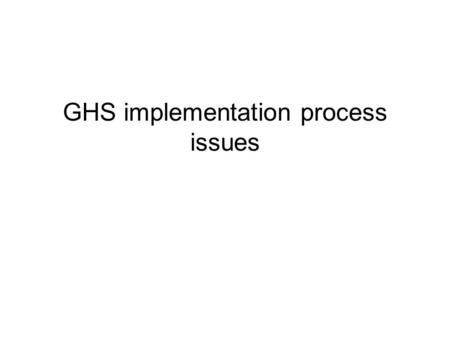 GHS implementation process issues. There are three aspects of GHS implementation Political and Institutional aspects. We have a mechanism called the Aarchus.