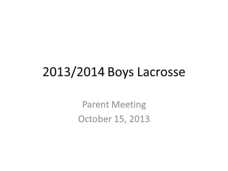2013/2014 Boys Lacrosse Parent Meeting October 15, 2013.