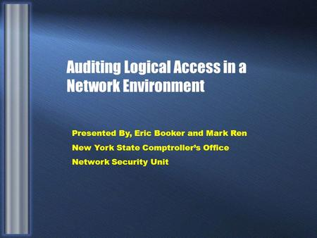 Auditing Logical Access in a Network Environment Presented By, Eric Booker and Mark Ren New York State Comptroller's Office Network Security Unit.