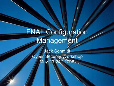 FNAL Configuration Management Jack Schmidt Cyber Security Workshop May 23-24 th 2006.