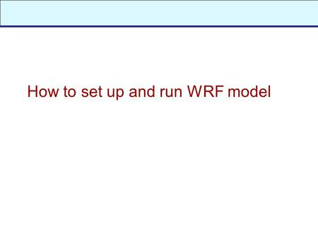 How to set up and run WRF model. Outline n How to download and compile the WRF code? n Namelist n Input and output files.