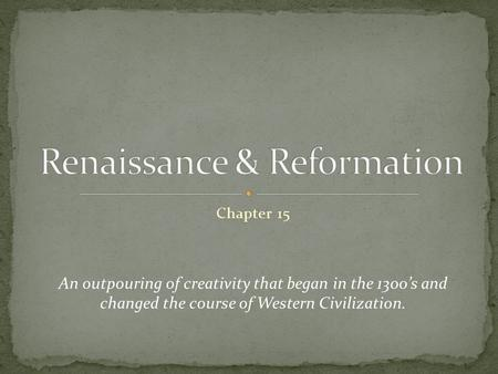 Chapter 15 An outpouring of creativity that began in the 1300's and changed the course of Western Civilization.