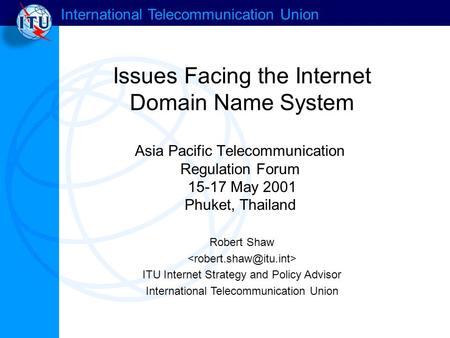 International Telecommunication Union Issues Facing the Internet Domain Name System Robert Shaw ITU Internet Strategy and Policy Advisor International.
