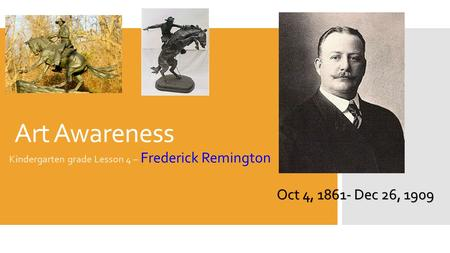 Art Awareness Kindergarten grade Lesson 4 – Frederick Remington Oct 4, 1861- Dec 26, 1909.