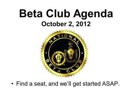 Beta Club Agenda October 2, 2012 Find a seat, and we'll get started ASAP.