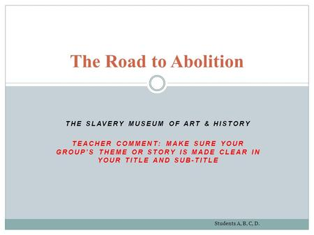 THE SLAVERY MUSEUM OF ART & HISTORY TEACHER COMMENT: MAKE SURE YOUR GROUP'S THEME OR STORY IS MADE CLEAR IN YOUR TITLE AND SUB-TITLE The Road to Abolition.