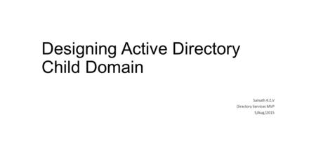 Designing Active Directory Child Domain Sainath K.E.V Directory Services MVP 5/Aug/2015.