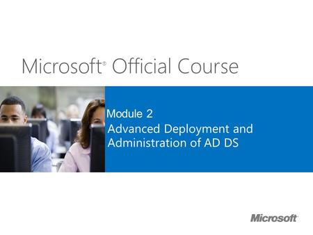 Microsoft ® Official Course Module 2 Advanced Deployment and Administration of AD DS.