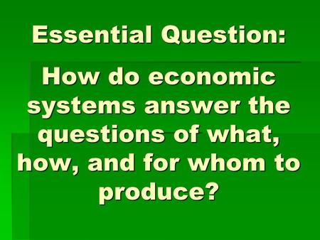 Essential Question: How do economic systems answer the questions of what, how, and for whom to produce? Instructional Approach(s): The teacher should.