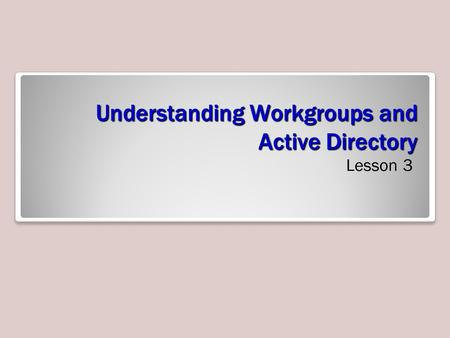 Understanding Workgroups and Active Directory Lesson 3.