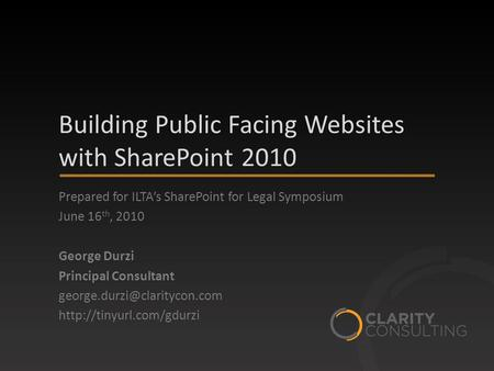Building Public Facing Websites with SharePoint 2010 Prepared for ILTA's SharePoint for Legal Symposium June 16 th, 2010 George Durzi Principal Consultant.