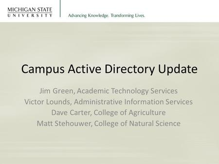 Campus Active Directory Update Jim Green, Academic Technology Services Victor Lounds, Administrative Information Services Dave Carter, College of Agriculture.