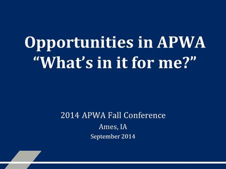 "Opportunities in APWA ""What's in it for me?"" 2014 APWA Fall Conference Ames, IA September 2014."
