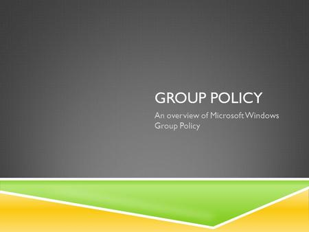 GROUP POLICY An overview of Microsoft Windows Group Policy.