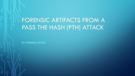 FORENSIC ARTIFACTS FROM A PASS THE HASH (PTH) ATTACK BY: GERARD LAYGUI.