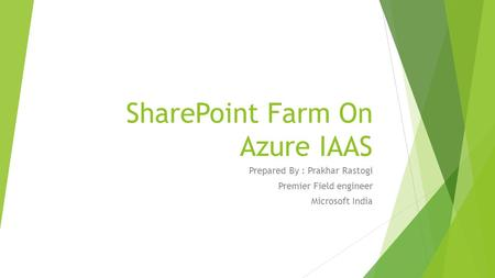 SharePoint Farm On Azure IAAS Prepared By : Prakhar Rastogi Premier Field engineer Microsoft India.