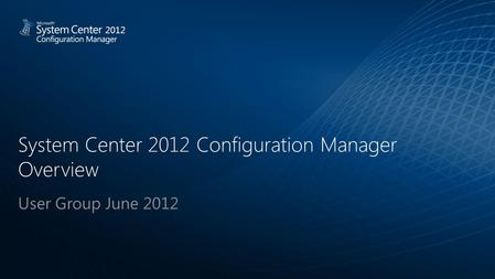System Center 2012 Configuration Manager Overview User Group June 2012 2012.