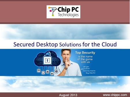 Secured Desktop Solutions for the Cloud www.chippc.com August 2013.