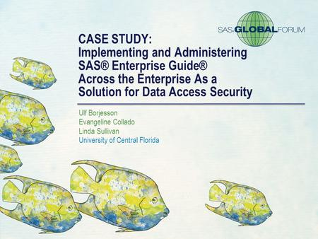 CASE STUDY: Implementing and Administering SAS® Enterprise Guide® Across the Enterprise As a Solution for Data Access Security Ulf Borjesson Evangeline.