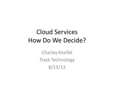Cloud Services How Do We Decide? Charley Kneifel Trask Technology 8/13/13.
