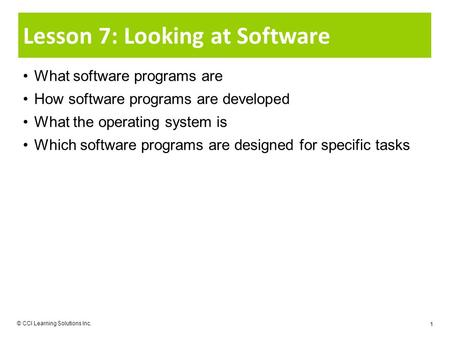 © CCI Learning Solutions Inc. 1 Lesson 7: Looking at Software What software programs are How software programs are developed What the operating system.