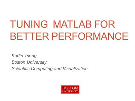TUNING MATLAB FOR BETTER PERFORMANCE Kadin Tseng Boston University Scientific Computing and Visualization.