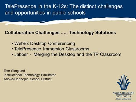 TelePresence in the K-12s: The distinct challenges and opportunities in public schools Tom Skoglund Instructional Technology Facilitator Anoka-Hennepin.