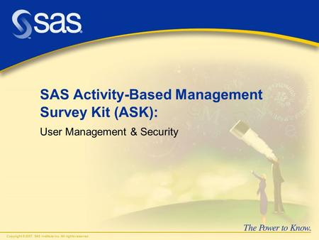 Copyright © 2007, SAS Institute Inc. All rights reserved. SAS Activity-Based Management Survey Kit (ASK): User Management & Security.