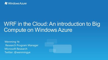 WRF in the Cloud: An introduction to Big Compute on Windows Azure Wenming Ye Research Program Manager Microsoft Research